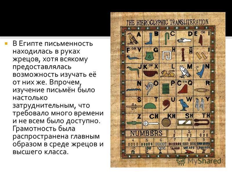 В Египте письменность находилась в руках жрецов, хотя всякому предоставлялась возможность изучать её от них же. Впрочем, изучение письмён было настолько затруднительным, что требовало много времени и не всем было доступно. Грамотность была распростра