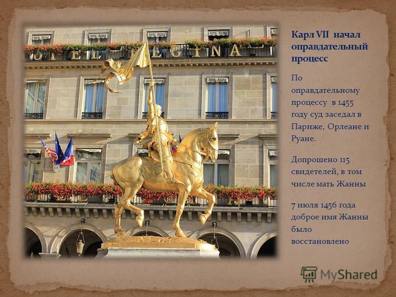 По оправдательному процессу в 1455 году суд заседал в Париже, Орлеане и Руане. Допрошено 115 свидетелей, в том числе мать Жанны 7 июля 1456 года доброе имя Жанны было восстановлено