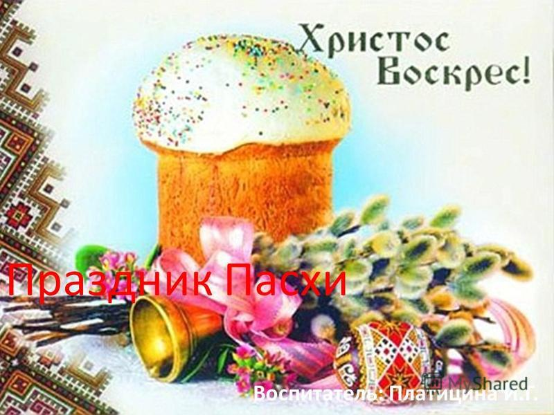 Праздник Пасхи Воспитатель: Платицина И.Г.