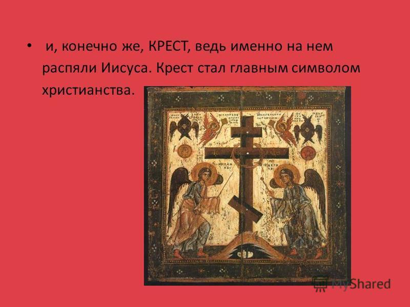 и, конечно же, КРЕСТ, ведь именно на нем распяли Иисуса. Крест стал главным символом христианства.