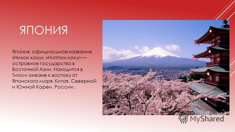 ЯПОНИЯ Япония, официальное название «Нихон коку», «Ниппон коку» островное государство в Восточной Азии. Находится в Тихом океане к востоку от Японского моря, Китая, Северной и Южной Кореи, России.