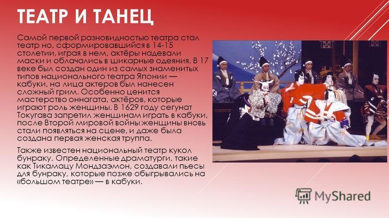 ТЕАТР И ТАНЕЦ Самой первой разновидностью театра стал театр но, сформировавшийся в 14-15 столетии, играя в нем, актёры надевали маски и облачались в шикарные одеяния. В 17 веке был создан один из самых знаменитых типов национального театра Японии каб