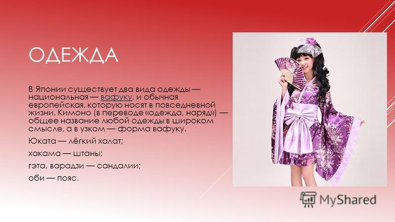 ОДЕЖДА В Японии существует два вида одежды национальная вафуку, и обычная европейская, которую носят в повседневной жизни. Кимоно (в переводе «одежда, наряд») общее название любой одежды в широком смысле, а в узком форма вафуку.вафуку Юката лёгкий ха
