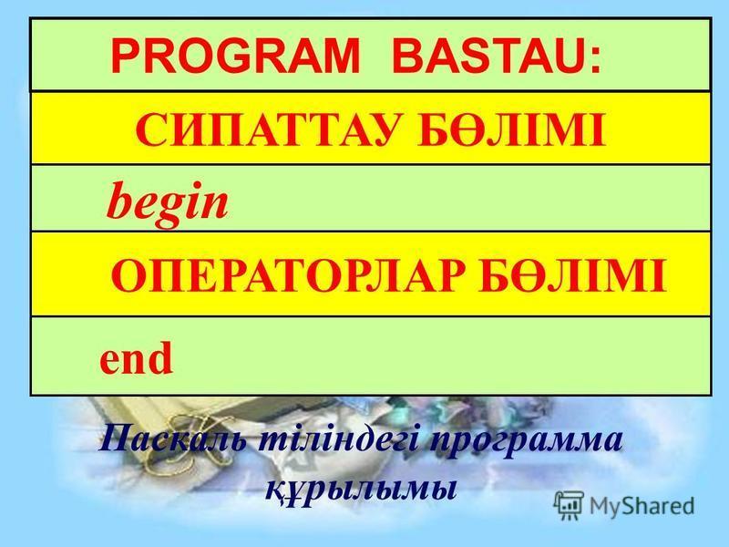 PROGRAM BASTAU: СИПАТТАУ БӨЛІМІ begin ОПЕРАТОРЛАР БӨЛІМІ Паскаль тіліндегі программа құрылымы end