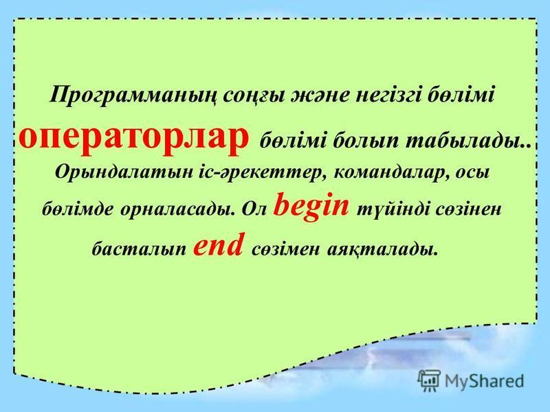 Программаның соңғы және негізгі бөлімі операторлар бөлімі болып табылады.. Орындалатын іс-әрекеттер, командалар, осы бөлімде орналасады. Ол begin түйінді сөзінен басталып end сөзімен аяқталады.