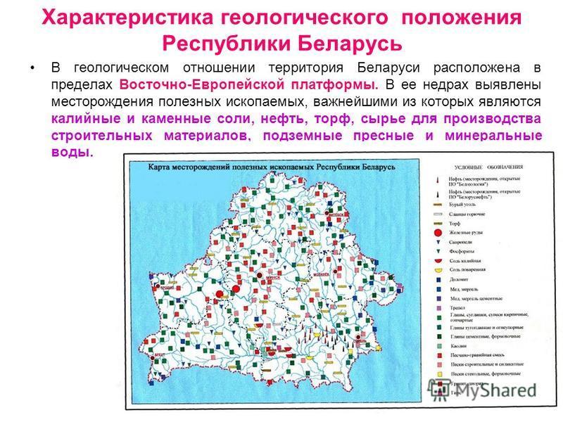 Характеристика геологического положения Республики Беларусь В геологическом отношении территория Беларуси расположена в пределах Восточно-Европейской платформы. В ее недрах выявлены месторождения полезных ископаемых, важнейшими из которых являются ка
