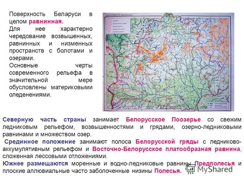 Северную часть страны занимает Белорусское Поозерье со свежим ледниковым рельефом, возвышенностями и грядами, озерно-ледниковыми равнинами и множеством озер. Срединное положение занимают полоса Белорусской гряды с ледниково- аккумулятивным рельефом и