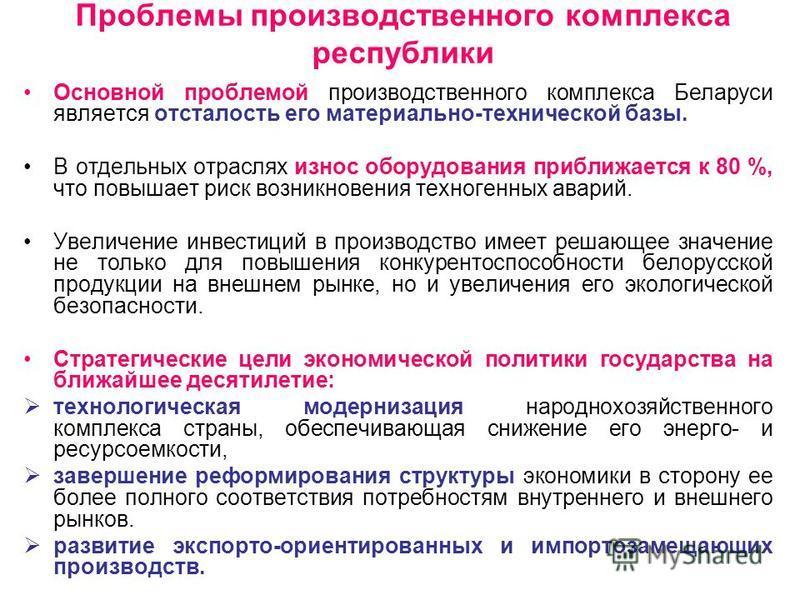 Проблемы производственного комплекса республики Основной проблемой производственного комплекса Беларуси является отсталость его материально-технической базы. В отдельных отраслях износ оборудования приближается к 80 %, что повышает риск возникновения