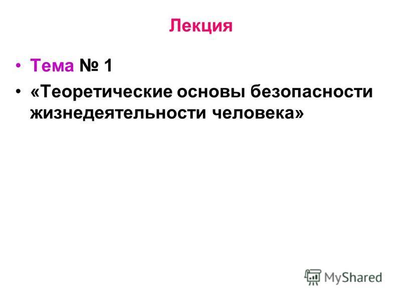 Лекция Тема 1 «Теоретические основы безопасности жизнедеятельности человека»