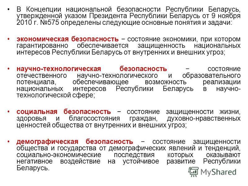 В Концепции национальной безопасности Республики Беларусь, утвержденной указом Президента Республики Беларусь от 9 ноября 2010 г. 575 определены следующие основные понятия и задачи: экономическая безопасность состояние экономики, при котором гарантир