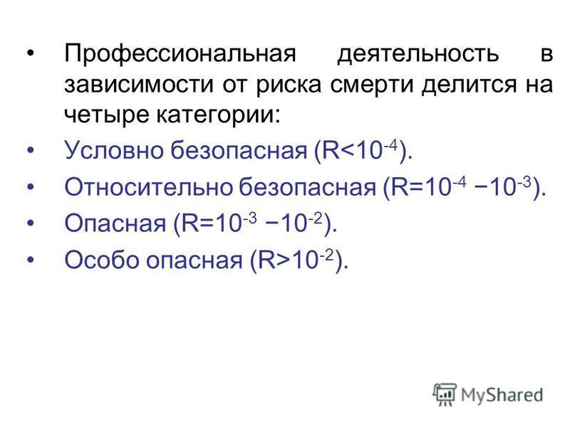 Профессиональная деятельность в зависимости от риска смерти делится на четыре категории: Условно безопасная (R<10 -4 ). Относительно безопасная (R=10 -4 10 -3 ). Опасная (R=10 -3 10 -2 ). Особо опасная (R>10 -2 ).