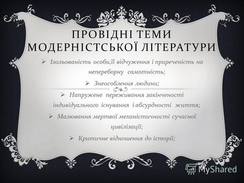 ПРОВІДНІ ТЕМИ МОДЕРНІСТСЬКОЇ ЛІТЕРАТУРИ Ізольованість особи, її відчуження і приреченість на непереборну самотність ; Знеособлення людини ; Напружене переживання закінченості індивідуального існування і абсурдності життя ; Малювання мертвої механісти