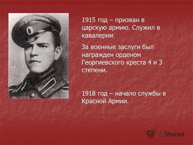 1915 год – призван в царскую армию. Служил в кавалерии. За военные заслуги был награжден орденом Георгиевского креста 4 и 3 степени. 1918 год – начало службы в Красной Армии.