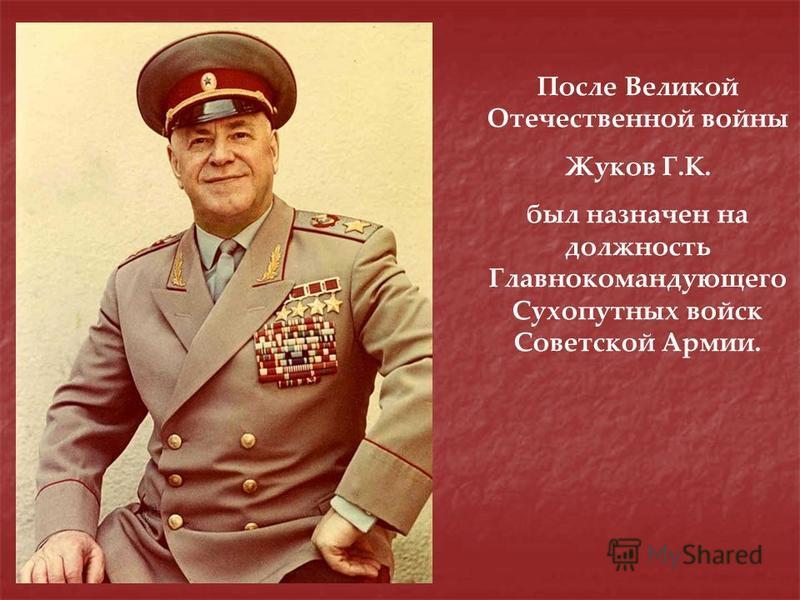 После Великой Отечественной войны Жуков Г.К. был назначен на должность Главнокомандующего Сухопутных войск Советской Армии.