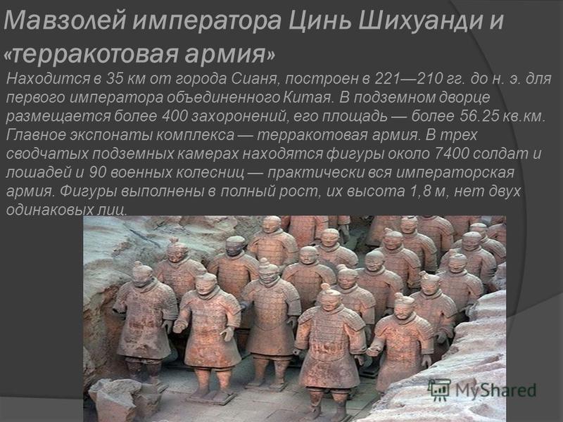 Мавзолей императора Цинь Шихуанди и «терракотовая армия» Находится в 35 км от города Сианя, построен в 221210 гг. до н. э. для первого императора объединенного Китая. В подземном дворце размещается более 400 захоронений, его площадь более 56.25 кв.км