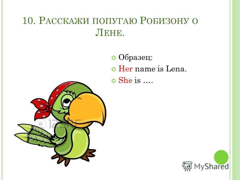 10. Р АССКАЖИ ПОПУГАЮ Р ОБИЗОНУ О Л ЕНЕ. Образец: Her name is Lena. She is ….