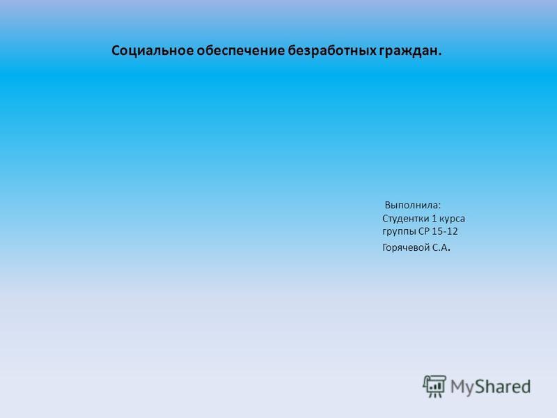 Социальное обеспечение безработных граждан. Выполнила: Студентки 1 курса группы СР 15-12 Горячевой С.А.
