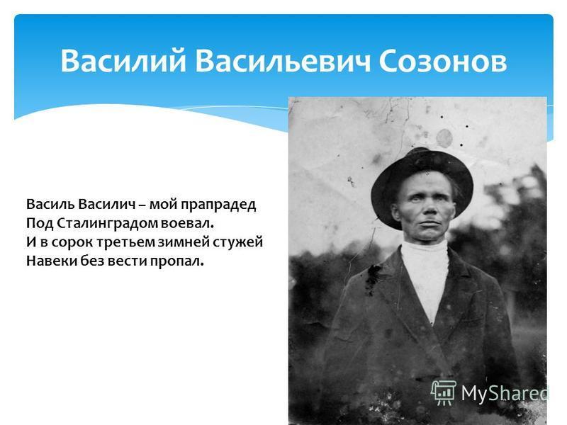 Василий Васильевич Созонов Василь Василич – мой прапрадед Под Сталинградом воевал. И в сорок третьем зимней стужей Навеки без вести пропал.