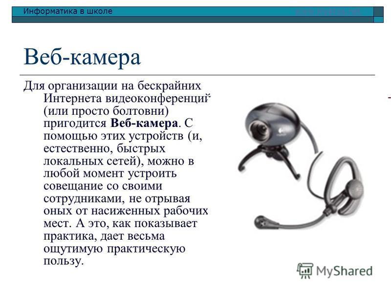 Информатика в школе www.klyaksa.netwww.klyaksa.net Веб-камера Для организации на бескрайних Интернета видеоконференций (или просто болтовни) пригодится Веб-камера. С помощью этих устройств (и, естественно, быстрых локальных сетей), можно в любой моме
