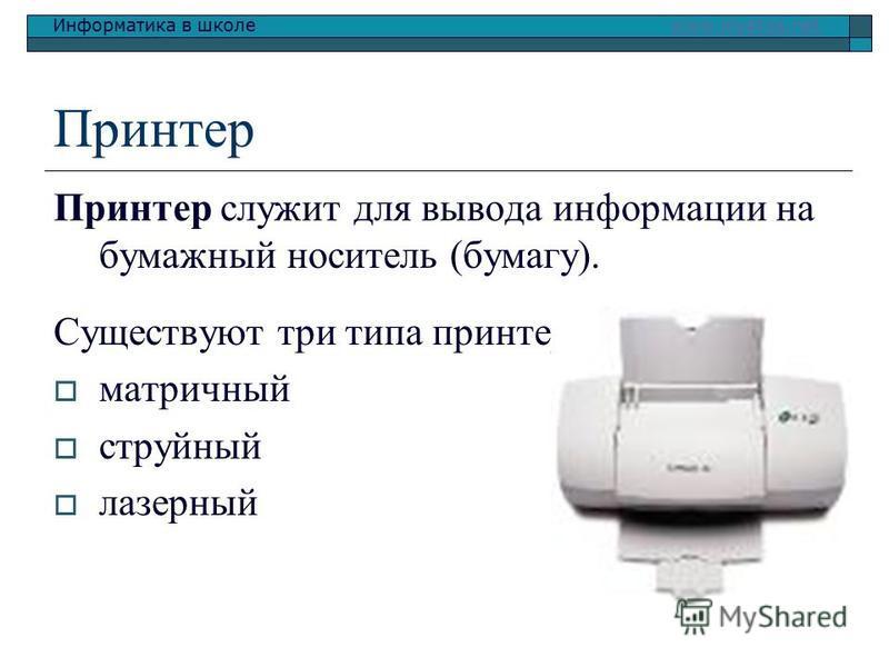 Информатика в школе www.klyaksa.netwww.klyaksa.net Принтер Принтер служит для вывода информации на бумажный носитель (бумагу). Существуют три типа принтеров: матричный струйный лазерный