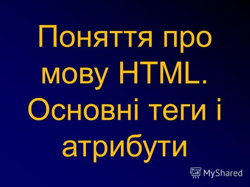 Поняття про мову HTML. Основні теги і атрибути