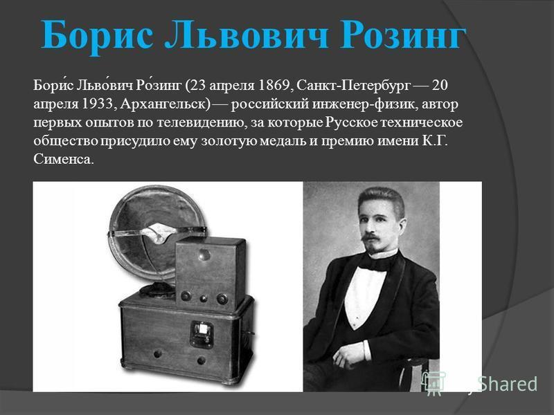 Борис Львович Росинг Бори́с Льво́вич Ро́синг (23 апреля 1869, Санкт-Петербург 20 апреля 1933, Архангельск) российский инженер-физик, автор первых опытов по телевидению, за которые Русское техническое общество присудило ему золотую медаль и премию име
