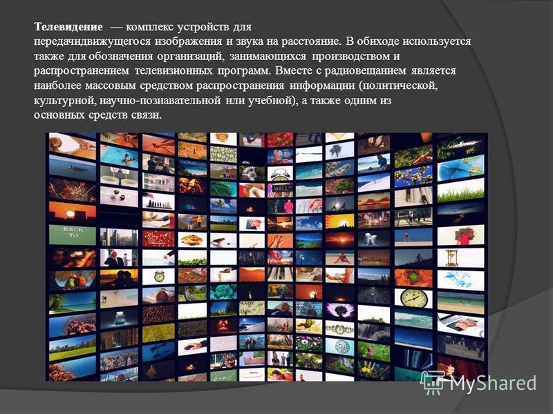 Телевидение комплекс устройств для передачи движущегося изображения и звука на расстояние. В обиходе используется также для обозначения организаций, занимающихся производством и распространением телевизионных программ. Вместе с радиовещанием является