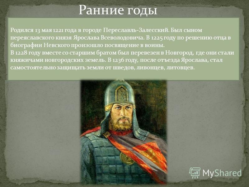 Ранние годы Родился 13 мая 1221 года в городе Переславль-Залесский. Был сыном переяславского князя Ярослава Всеволодовича. В 1225 году по решению отца в биографии Невского произошло посвящение в воины. В 1228 году вместе со старшим братом был перевез