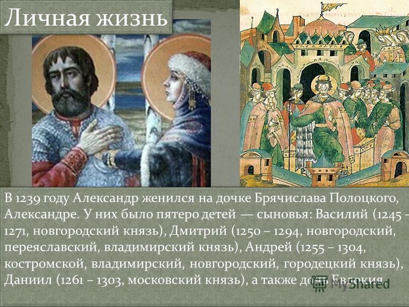 Личная жизнь В 1239 году Александр женился на дочке Брячислава Полоцкого, Александре. У них было пятеро детей сыновья: Василий (1245 – 1271, новгородский князь), Дмитрий (1250 – 1294, новгородский, переяславский, владимирский князь), Андрей (1255 – 1