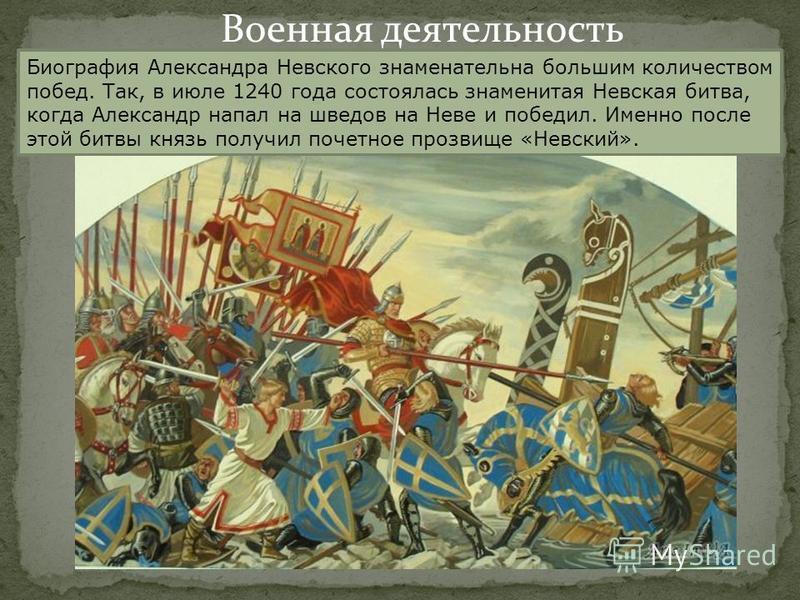 Военная деятельность Биография Александра Невского знаменательна большим количеством побед. Так, в июле 1240 года состоялась знаменитая Невская битва, когда Александр напал на шведов на Неве и победил. Именно после этой битвы князь получил почетное п