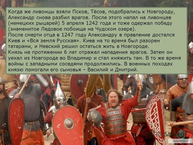 Когда же ливонцы взяли Псков, Тёсов, подобрались к Новгороду, Александр снова разбил врагов. После этого напал на ливонцев (немецких рыцарей) 5 апреля 1242 года и тоже одержал победу (знаменитое Ледовое побоище на Чудском озере). После смерти отца в