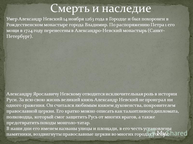 Смерть и наследие Умер Александр Невский 14 ноября 1263 года в Городце и был похоронен в Рождественском монастыре города Владимир. По распоряжению Петра 1 его мощи в 1724 году перенесены в Александро-Невский монастырь (Санкт- Петербург). Александру Я