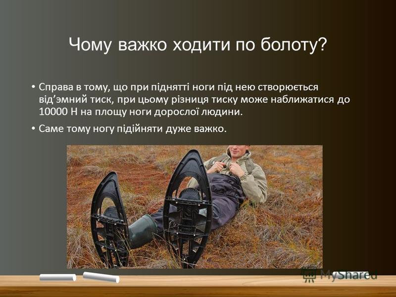 Чому важко ходити по болоту? Справа в тому, що при піднятті ноги під нею створюється відэмний тиск, при цьому різниця тиску може наближатися до 10000 Н на площу ноги дорослої людини. Саме тому ногу підійняти дуже важко.