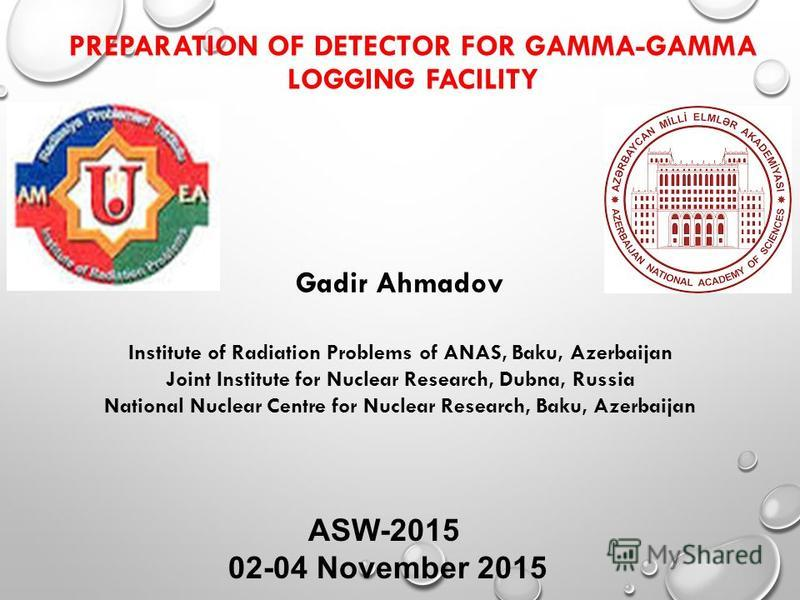 PREPARATION OF DETECTOR FOR GAMMA-GAMMA LOGGING FACILITY ASW-2015 02-04 November 2015 Gadir Ahmadov Institute of Radiation Problems of ANAS, Baku, Azerbaijan Joint Institute for Nuclear Research, Dubna, Russia National Nuclear Centre for Nuclear Rese