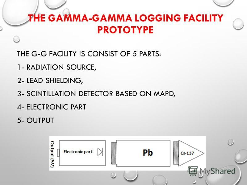 THE GAMMA-GAMMA LOGGING FACILITY PROTOTYPE THE G-G FACILITY IS CONSIST OF 5 PARTS: 1- RADIATION SOURCE, 2- LEAD SHIELDING, 3- SCINTILLATION DETECTOR BASED ON MAPD, 4- ELECTRONIC PART 5- OUTPUT