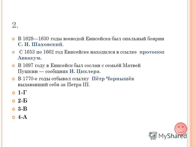 2. В 16291630 годы воеводой Енисейска был опальный боярин С. И. Шаховский. С 1653 по 1662 год Енисейске находился в ссылке протопоп Аввакум. В 1697 году в Енисейск был сослан с семьёй Матвей Пушкин сообщник И. Циклера. В 1770-е годы отбывал ссылку Пё