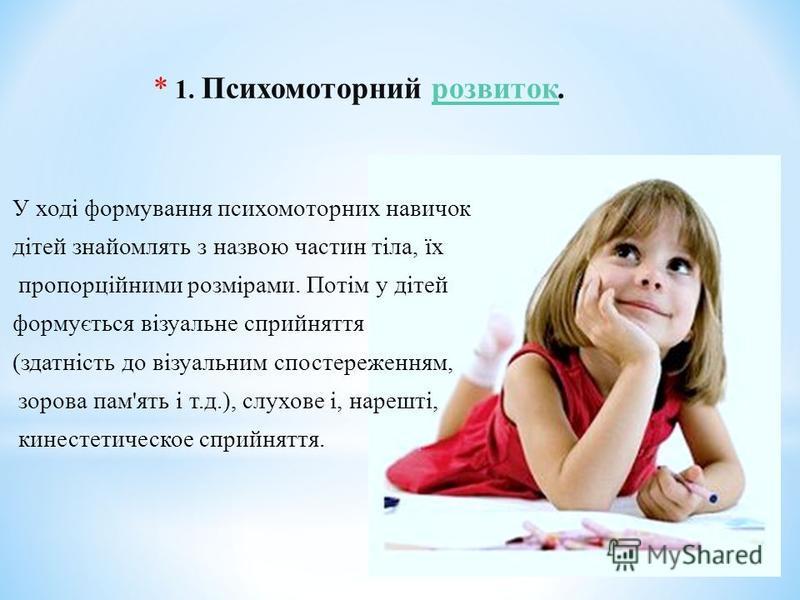 * 1. Психомоторний розвиток.розвиток У ході формування психомоторних навичок дітей знайомлять з назвою частин тіла, їх пропорційними розмірами. Потім у дітей формується візуальне сприйняття (здатність до візуальним спостереженням, зорова пам'ять і т.
