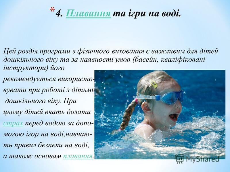 * 4. Плавання та ігри на воді.Плавання Цей розділ програми з фізичного виховання є важливим для дітей дошкільного віку та за наявності умов (басейн, кваліфіковані інструктори) його рекомендується використо- вувати при роботі з дітьми дошкільного віку
