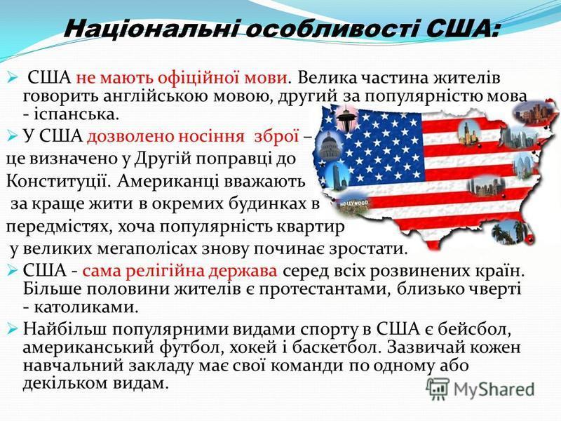 Національні особливості США: США не мають офіційної мови. Велика частина жителів говорить англійською мовою, другий за популярністю мова - іспанська. У США дозволено носіння зброї – це визначено у Другій поправці до Конституції. Американці вважають з