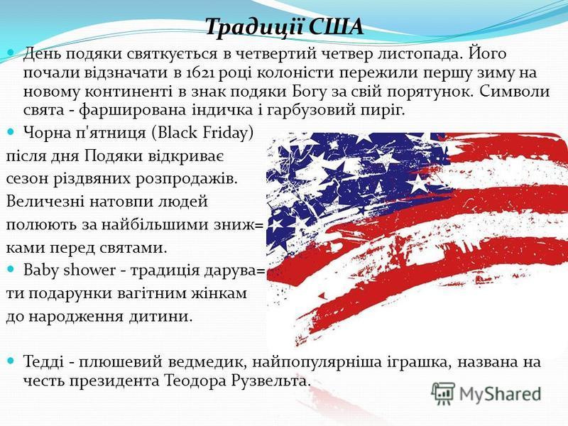 Традиції США День подяки святкується в четвертий четвер листопада. Його почали відзначати в 1621 році колоністи пережили першу зиму на новому континенті в знак подяки Богу за свій порятунок. Символи свята - фарширована індичка і гарбузовий пиріг. Чор