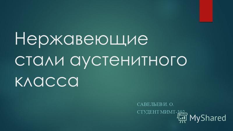Нержавеющие стали аустенитного класса САВЕЛЬЕВ И. О. СТУДЕНТ МИМТ-302