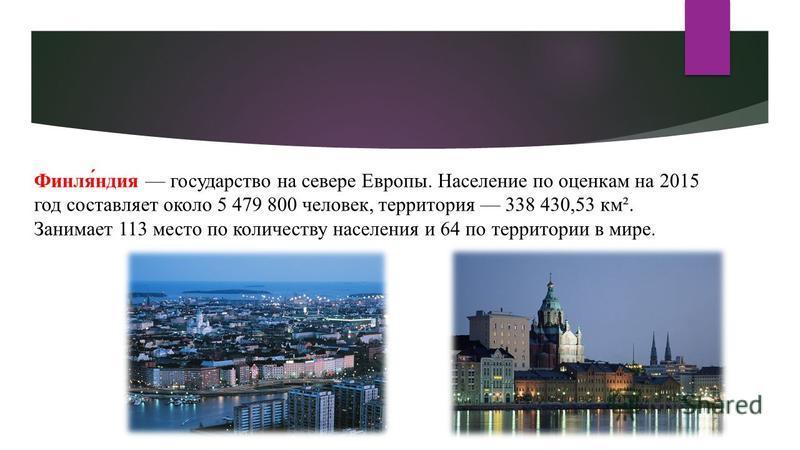 Финля́индия государство на севере Европы. Население по оценкам на 2015 год составляет около 5 479 800 человек, территория 338 430,53 км². Занимает 113 место по количеству населения и 64 по территории в мире.
