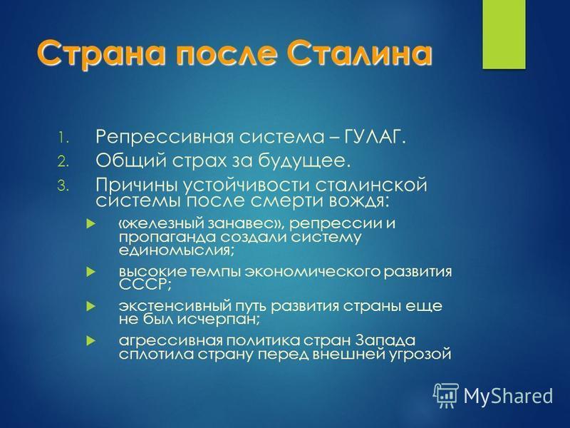 Страна после Сталина 1. Репрессивная система – ГУЛАГ. 2. Общий страх за будущее. 3. Причины устойчивости сталинской системы после смерти вождя: «железный занавес», репрессии и пропаганда создали систему единомыслия; высокие темпы экономического разви