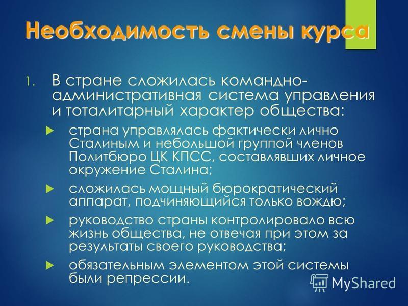 Необходимость смены курса 1. В стране сложилась командно- административная система управления и тоталитарный характер общества: страна управлялась фактически лично Сталиным и небольшой группой членов Политбюро ЦК КПСС, составлявших личное окружение С