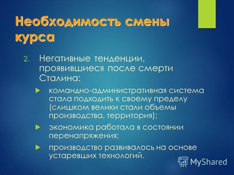 Необходимость смены курса 2. Негативные тенденции, проявившиеся после смерти Сталина: командно-административная система стала подходить к своему пределу (слишком велики стали объемы производства, территория); экономика работала в состоянии перенапряж