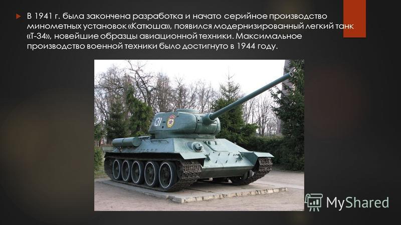 В 1941 г. была закончена разработка и начато серийное производство минометных установок «Катюша», появился модернизированный легкий танк «Т-34», новейшие образцы авиационной техники. Максимальное производство военной техники было достигнуто в 1944 го