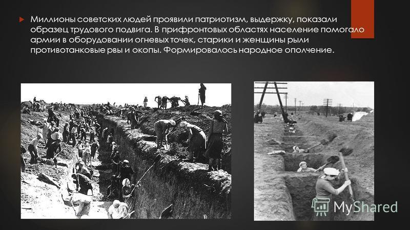 Миллионы советских людей проявили патриотизм, выдержку, показали образец трудового подвига. В прифронтовых областях население помогало армии в оборудовании огневых точек, старики и женщины рыли противотанковые рвы и окопы. Формировалось народное опол
