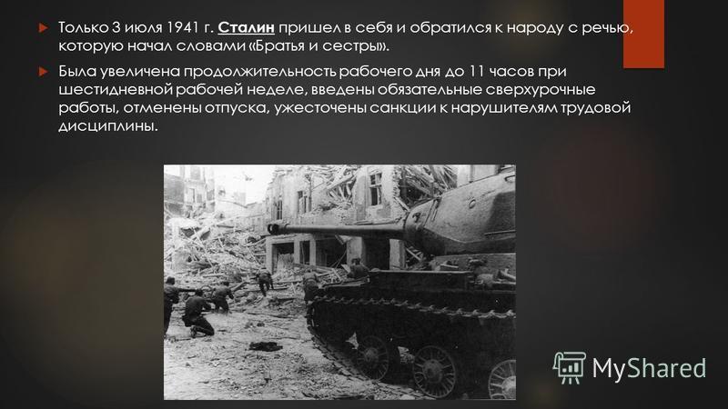 Только 3 июля 1941 г. Сталин пришел в себя и обратился к народу с речью, которую начал словами «Братья и сестры». Была увеличена продолжительность рабочего дня до 11 часов при шестидневной рабочей неделе, введены обязательные сверхурочные работы, отм
