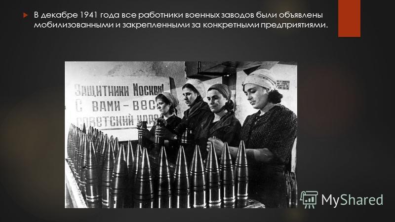 В декабре 1941 года все работники военных заводов были объявлены мобилизованными и закрепленными за конкретными предприятиями.