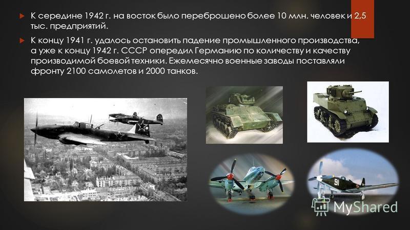 К середине 1942 г. на восток было переброшено более 10 млн. человек и 2,5 тыс. предприятий. К концу 1941 г. удалось остановить падение промышленного производства, а уже к концу 1942 г. СССР опередил Германию по количеству и качеству производимой боев
